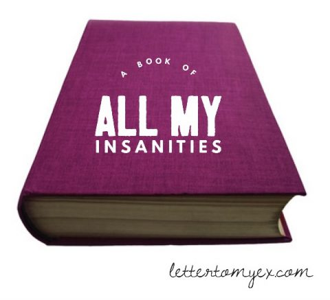 Here is a book of all my insanities